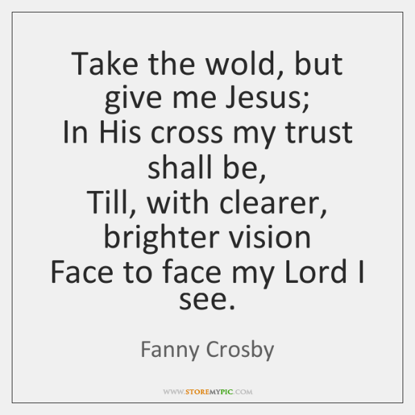 Take the wold, but give me Jesus;   In His cross my trust ...
