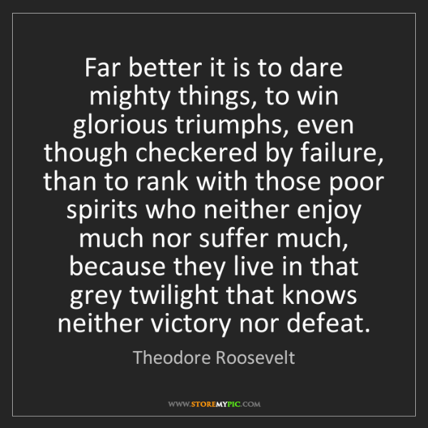 Theodore Roosevelt: Far better it is to dare mighty things, to win glorious...