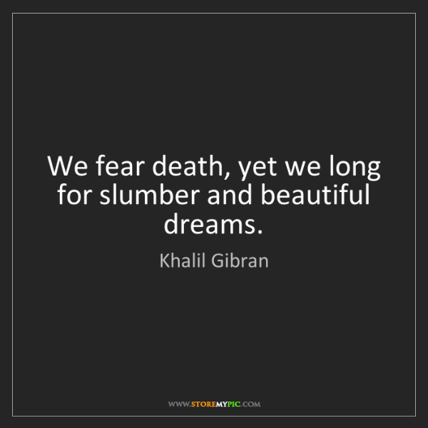 Khalil Gibran: We fear death, yet we long for slumber and beautiful...