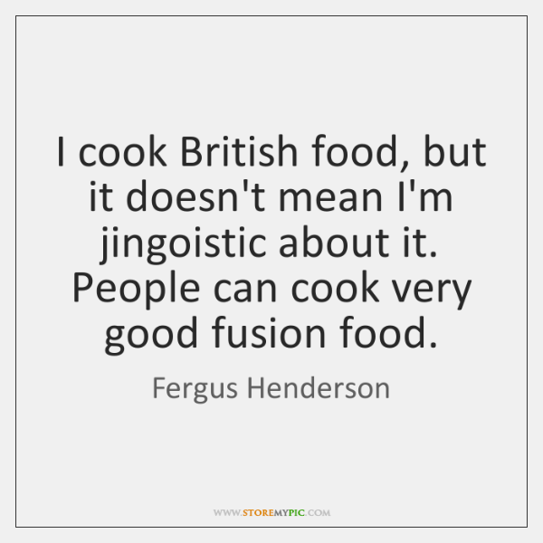 I cook British food, but it doesn't mean I'm jingoistic about it. ...