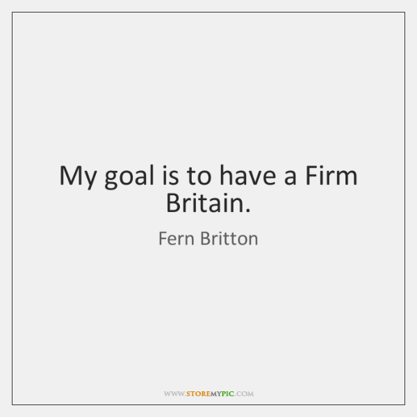 My goal is to have a Firm Britain.