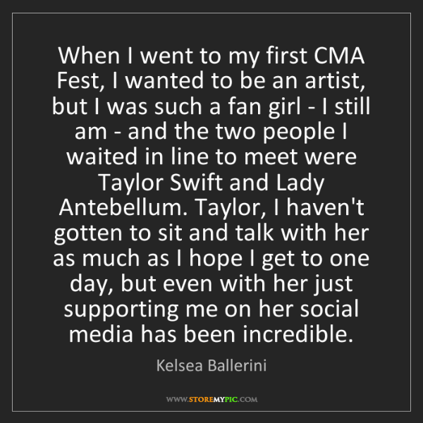 Kelsea Ballerini: When I went to my first CMA Fest, I wanted to be an artist,...