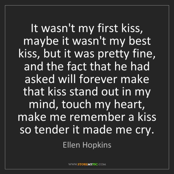 Ellen Hopkins: It wasn't my first kiss, maybe it wasn't my best kiss,...