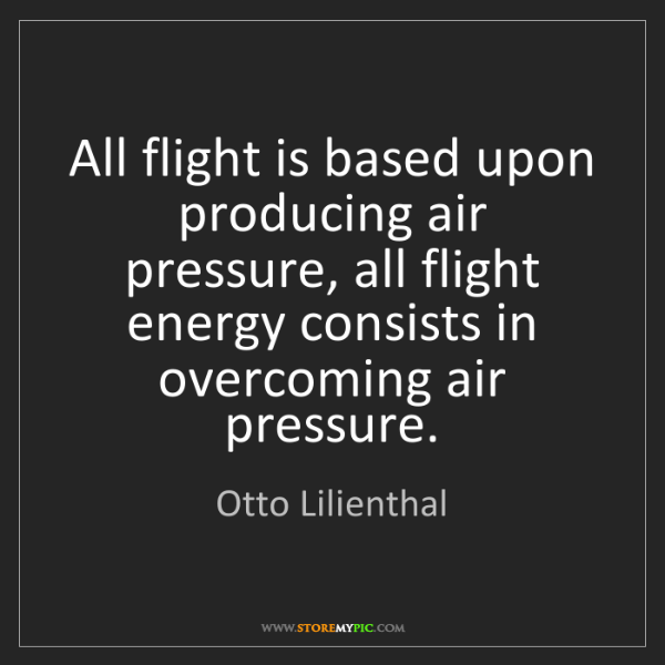 Otto Lilienthal: All flight is based upon producing air pressure, all...