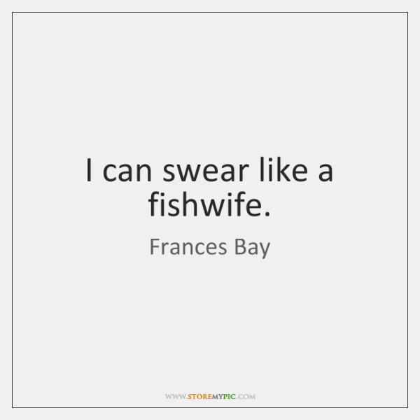 I can swear like a fishwife.
