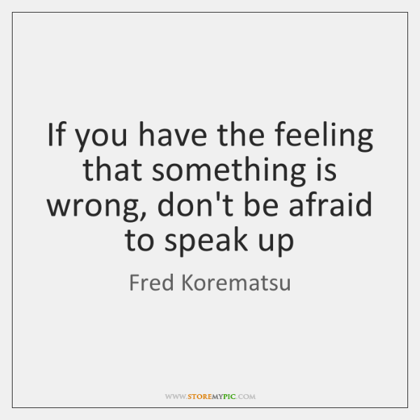 If you have the feeling that something is wrong, don't be afraid ...