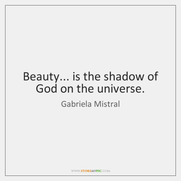 Beauty... is the shadow of God on the universe.