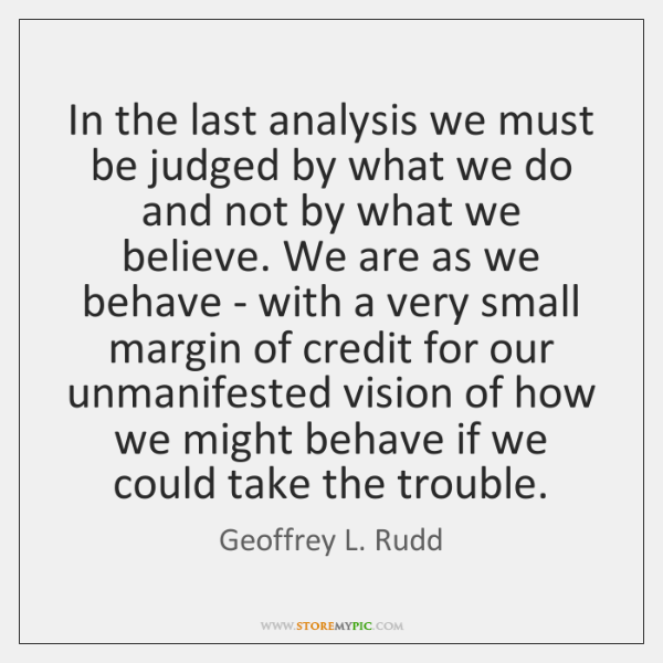 In the last analysis we must be judged by what we do ...