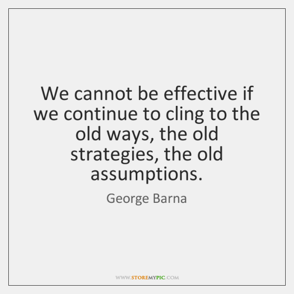 We cannot be effective if we continue to cling to the old ...