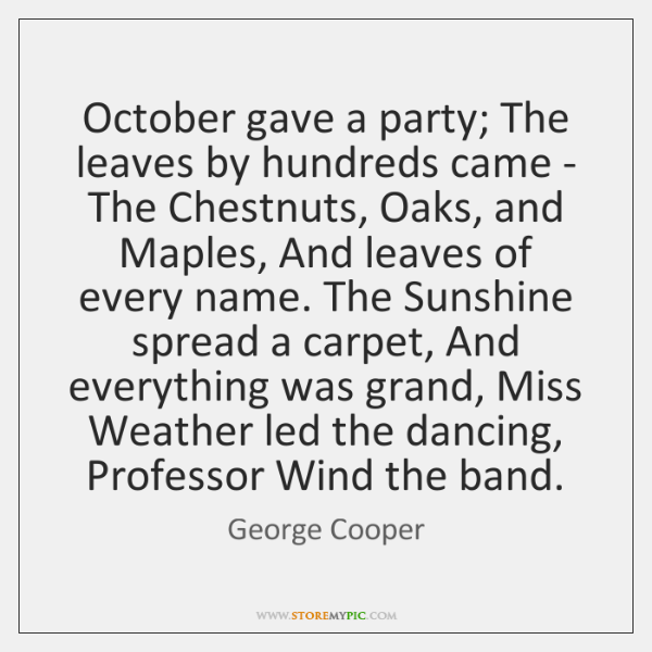 October gave a party; The leaves by hundreds came - The Chestnuts, ...
