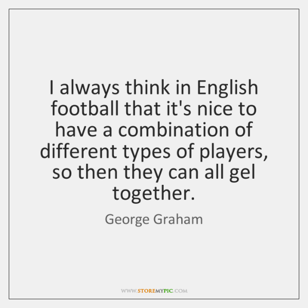 I always think in English football that it's nice to have a ...