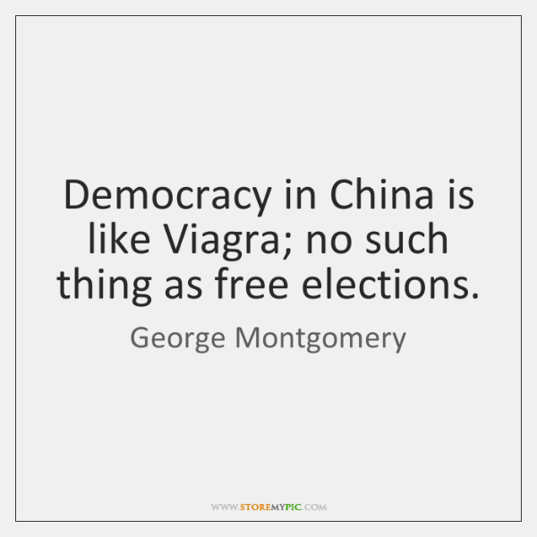 Democracy in China is like Viagra; no such thing as free elections.