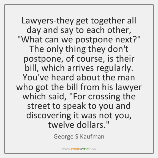 Lawyers-they get together all day and say to each other,