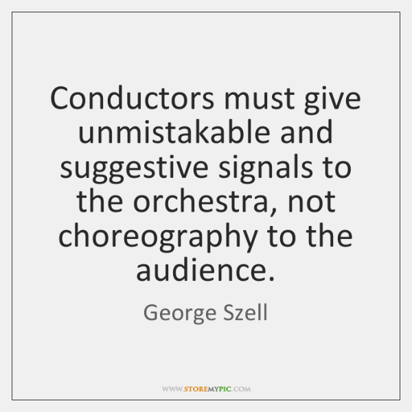 Conductors must give unmistakable and suggestive signals to the orchestra, not choreography ...