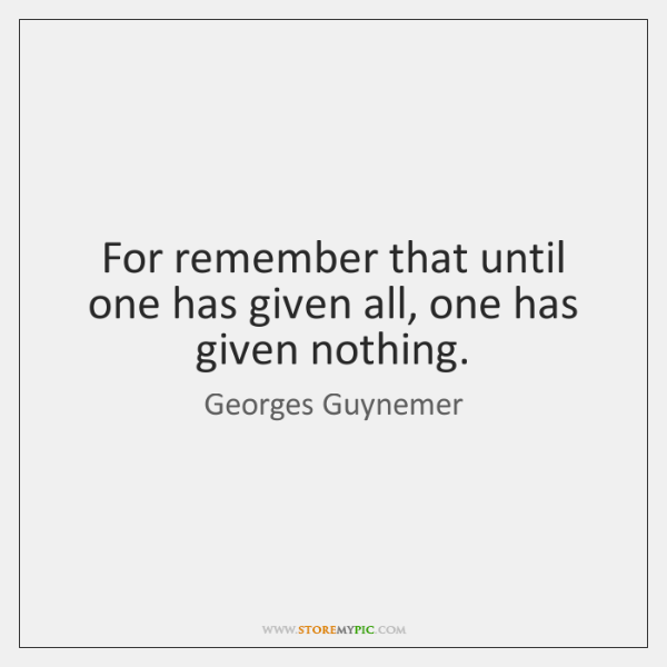 For remember that until one has given all, one has given nothing.