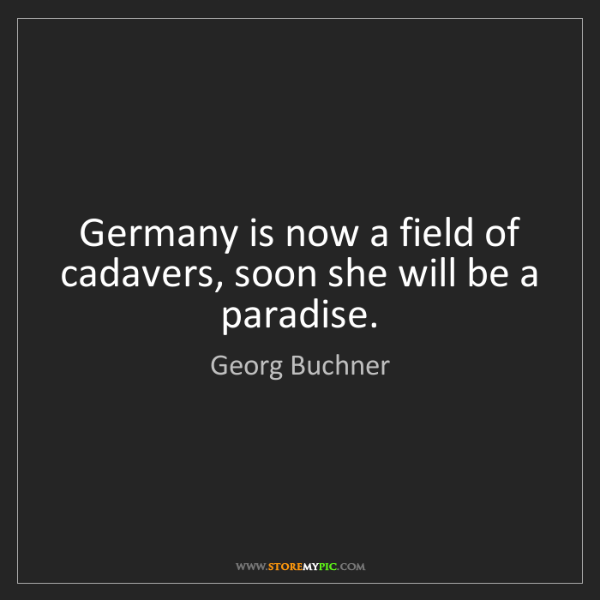 Georg Buchner: Germany is now a field of cadavers, soon she will be...