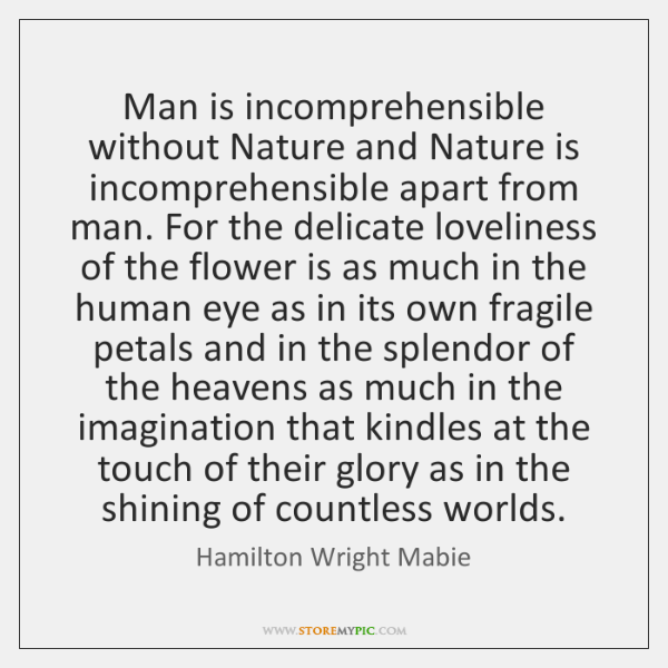 Man is incomprehensible without Nature and Nature is incomprehensible apart from man. ...