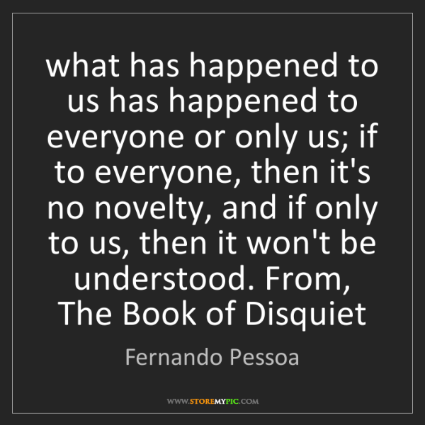 Fernando Pessoa: what has happened to us has happened to everyone or only...