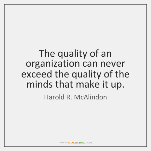 The quality of an organization can never exceed the quality of the ...