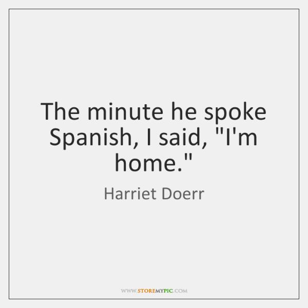 The minute he spoke Spanish, I said,