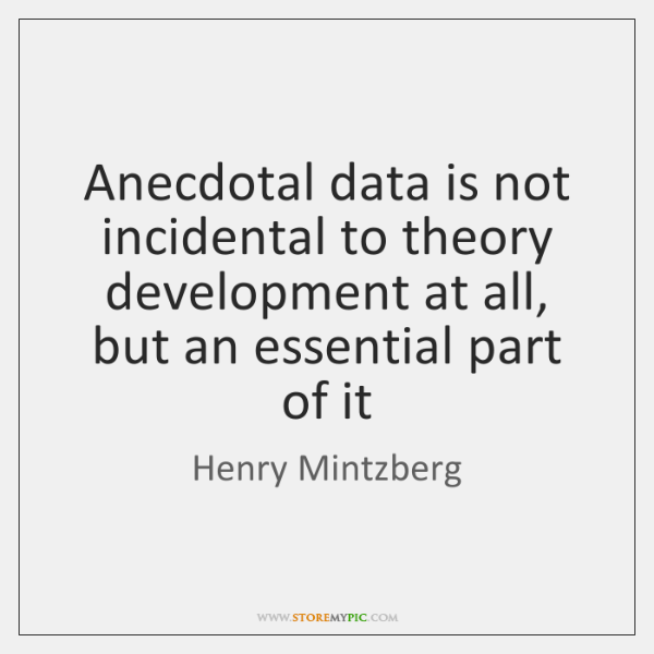 Anecdotal data is not incidental to theory development at all, but an ...