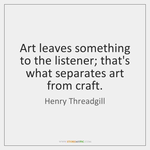 Art leaves something to the listener; that's what separates art from craft.