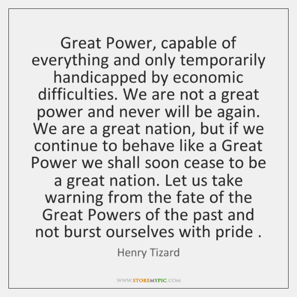 Great Power, capable of everything and only temporarily handicapped by economic difficulties. ...