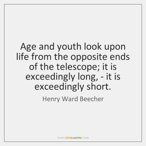 Age and youth look upon life from the opposite ends of the ...