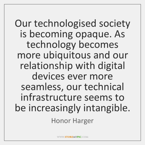 Our technologised society is becoming opaque. As technology becomes more ubiquitous and ...
