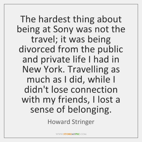 The hardest thing about being at Sony was not the travel; it ...