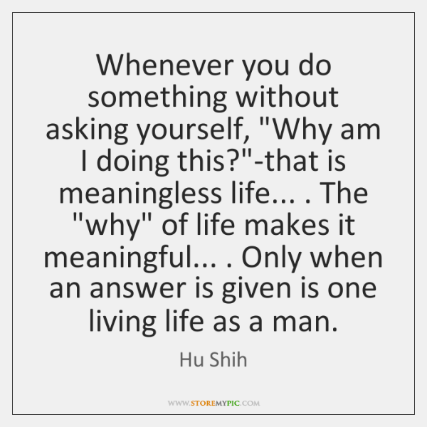"""Whenever you do something without asking yourself, """"Why am I doing this?""""..."""