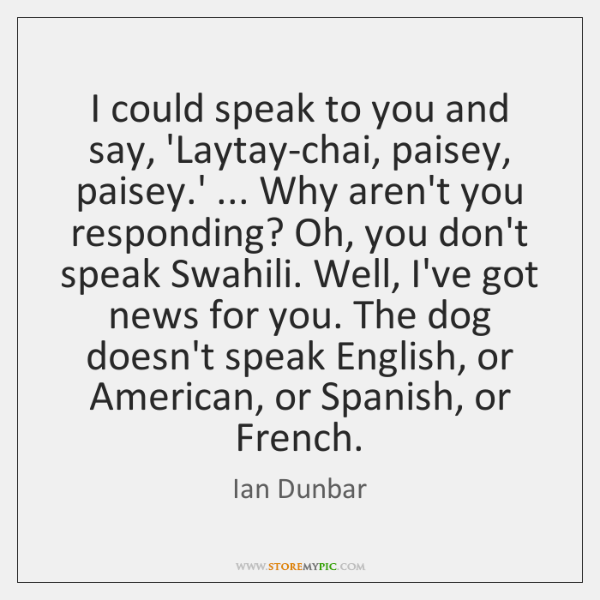 I could speak to you and say, 'Laytay-chai, paisey, paisey.' ... Why ...