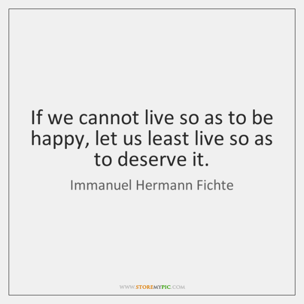 If we cannot live so as to be happy, let us least ...