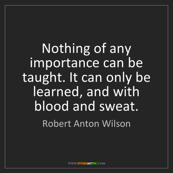 Robert Anton Wilson: Nothing of any importance can be taught. It can only...