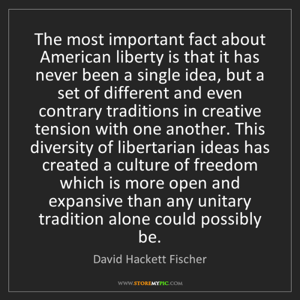 David Hackett Fischer: The most important fact about American liberty is that...