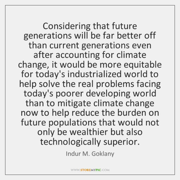 Considering that future generations will be far better off than current generations ...