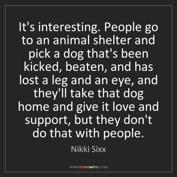 Nikki Sixx: It's interesting. People go to an animal shelter and...