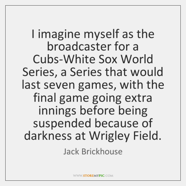 I imagine myself as the broadcaster for a Cubs-White Sox World Series, ...