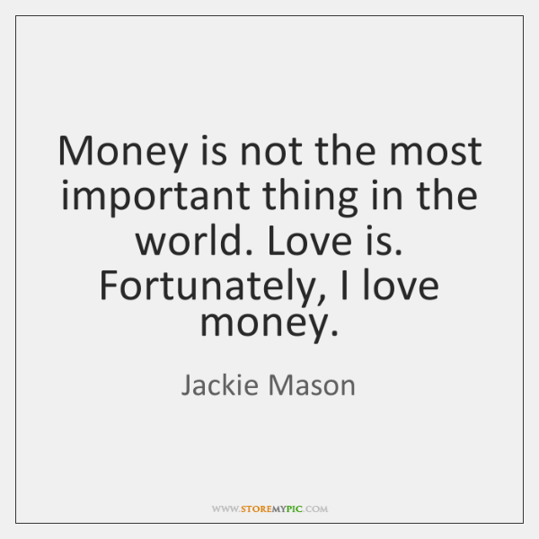 Money is not the most important thing in the world. Love is. ...