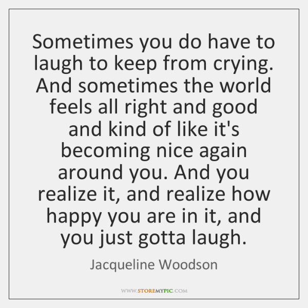 Sometimes You Do Have To Laugh To Keep From Crying And Sometimes