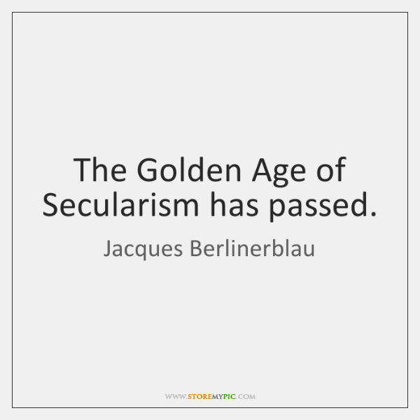 The Golden Age of Secularism has passed.