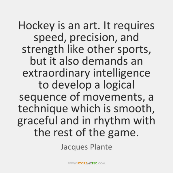 Hockey is an art. It requires speed, precision, and strength like other ...