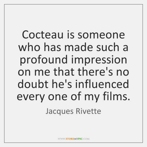 Cocteau is someone who has made such a profound impression on me ...