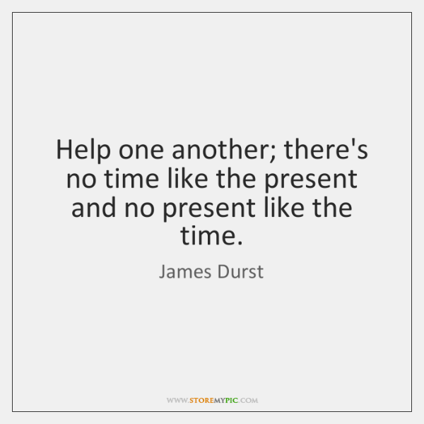Help one another; there's no time like the present and no present ...