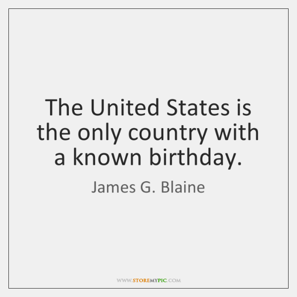 The United States is the only country with a known birthday.