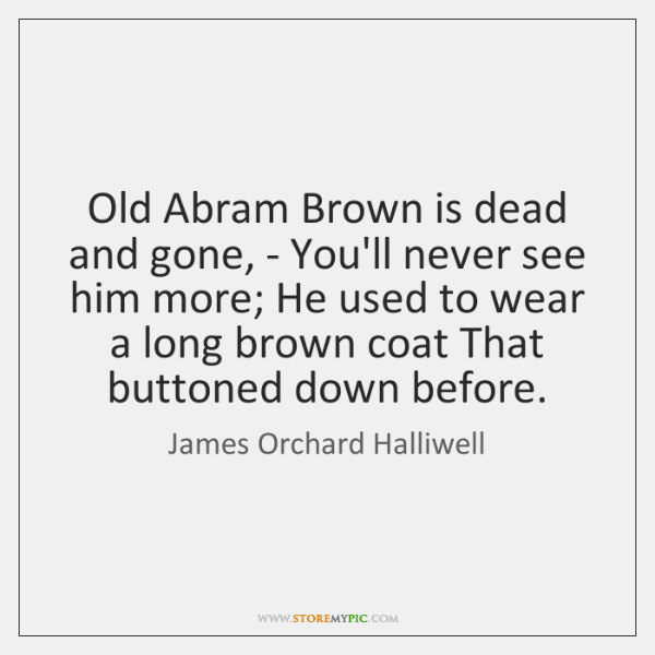 Old Abram Brown is dead and gone, - You'll never see him ...
