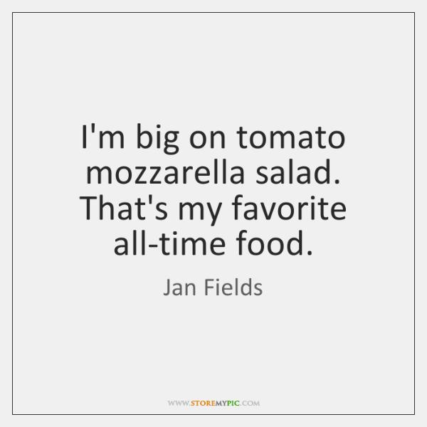I'm big on tomato mozzarella salad. That's my favorite all-time food.