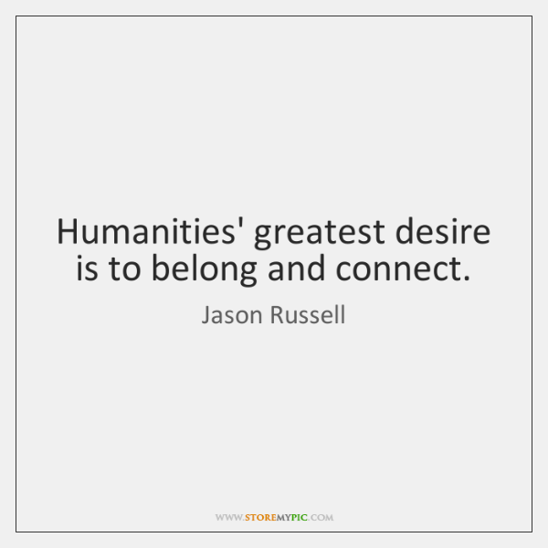 Humanities' greatest desire is to belong and connect.