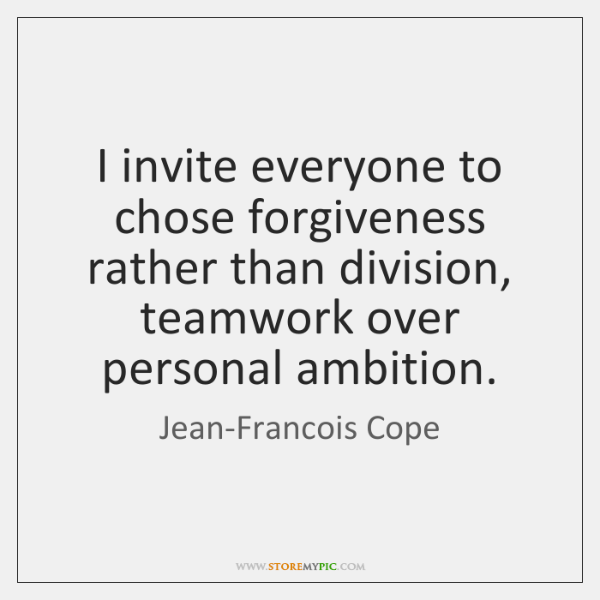 I invite everyone to chose forgiveness rather than division, teamwork over personal ...