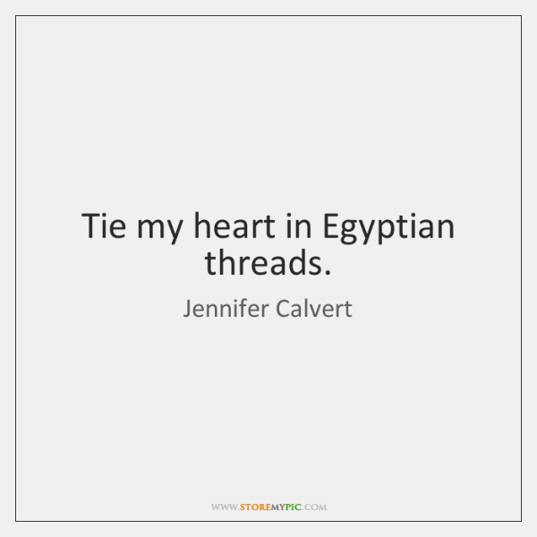 Tie my heart in Egyptian threads.